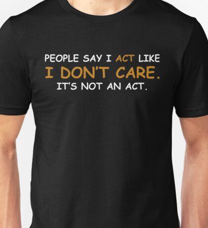People say I act like I don't care. It's not an act Unisex T-Shirt