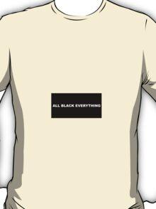 """ALL BLACK EVERYTHING""  T-Shirt"
