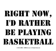 Right Now, I'd Rather Be Playing Basketball - Black Text by cmmei