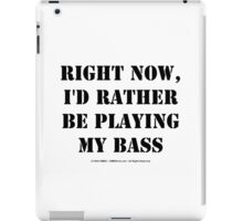 Right Now, I'd Rather Be Playing My Bass - Black Text iPad Case/Skin