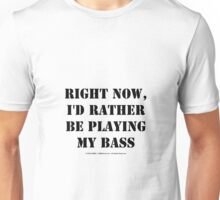 Right Now, I'd Rather Be Playing My Bass - Black Text Unisex T-Shirt