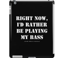 Right Now, I'd Rather Be Playing My Bass - White Text iPad Case/Skin