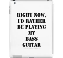 Right Now, I'd Rather Be Playing My Bass Guitar - Black Text iPad Case/Skin