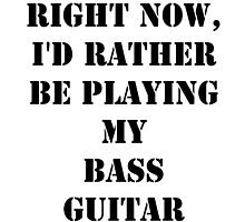 Right Now, I'd Rather Be Playing My Bass Guitar - Black Text by cmmei