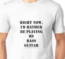 Right Now, I'd Rather Be Playing My Bass Guitar - Black Text Unisex T-Shirt