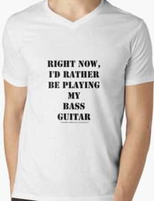 Right Now, I'd Rather Be Playing My Bass Guitar - Black Text Mens V-Neck T-Shirt