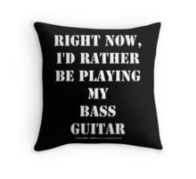 Right Now, I'd Rather Be Playing My Bass Guitar - White Text Throw Pillow