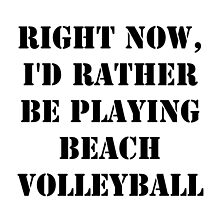 Right Now, I'd Rather Be Playing Beach Volleyball - Black Text by cmmei