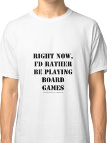 Right Now, I'd Rather Be Playing Board Games - Black Text Classic T-Shirt