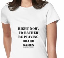 Right Now, I'd Rather Be Playing Board Games - Black Text Womens Fitted T-Shirt
