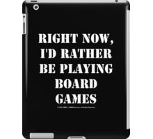Right Now, I'd Rather Be Playing Board Games - White Text iPad Case/Skin