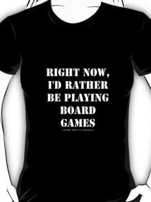 Right Now, I'd Rather Be Playing Board Games - White Text T-Shirt
