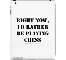 Right Now, I'd Rather Be Playing Chess - Black Text iPad Case/Skin