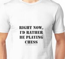 Right Now, I'd Rather Be Playing Chess - Black Text Unisex T-Shirt