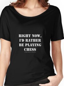 Right Now, I'd Rather Be Playing Chess - White Text Women's Relaxed Fit T-Shirt