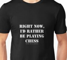Right Now, I'd Rather Be Playing Chess - White Text Unisex T-Shirt