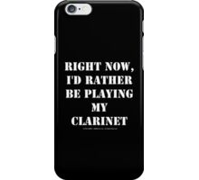 Right Now, I'd Rather Be Playing My Clarinet - White Text iPhone Case/Skin