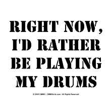 Right Now, I'd Rather Be Playing My Drums - Black Text by cmmei