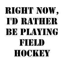 Right Now, I'd Rather Be Playing Field Hockey - Black Text by cmmei