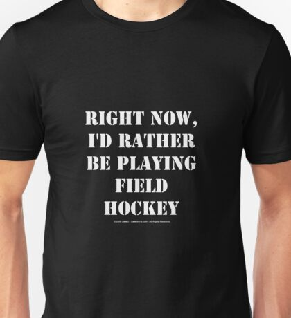 Right Now, I'd Rather Be Playing Field Hockey - White Text Unisex T-Shirt