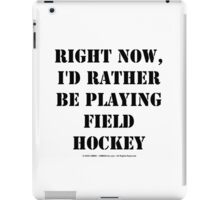 Right Now, I'd Rather Be Playing Field Hockey - Black Text iPad Case/Skin
