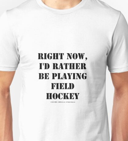 Right Now, I'd Rather Be Playing Field Hockey - Black Text Unisex T-Shirt