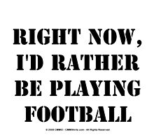 Right Now, I'd Rather Be Playing Football - Black Text by cmmei