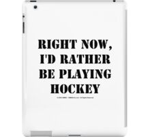 Right Now, I'd Rather Be Playing Hockey - Black Text iPad Case/Skin