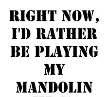 Right Now, I'd Rather Be Playing My Mandolin - Black Text by cmmei