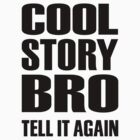 Cool story bro tell it again by Designzz