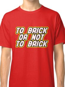 TO BRICK, OR NOT TO BRICK  Classic T-Shirt