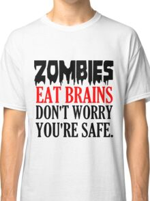 ZOMBIES EAT BRAINS. DON'T WORRY YOU'RE SAFE Classic T-Shirt