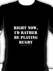Right Now, I'd Rather Be Playing Rugby - White Text T-Shirt
