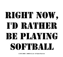 Right Now, I'd Rather Be Playing Softball - Black Text by cmmei