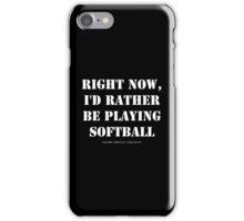 Right Now, I'd Rather Be Playing Softball - White Text iPhone Case/Skin