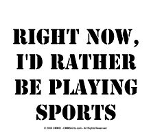 Right Now, I'd Rather Be Playing Sports - Black Text by cmmei