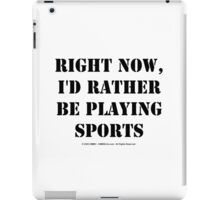 Right Now, I'd Rather Be Playing Sports - Black Text iPad Case/Skin