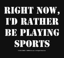 Right Now, I'd Rather Be Playing Sports - White Text by cmmei