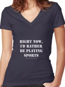 Right Now, I'd Rather Be Playing Sports - White Text Women's Fitted V-Neck T-Shirt