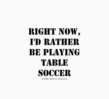 Right Now, I'd Rather Be Playing Table Soccer - Black Text Unisex T-Shirt