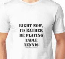 Right Now, I'd Rather Be Playing Table Tennis - Black Text Unisex T-Shirt