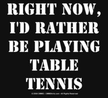 Right Now, I'd Rather Be Playing Table Tennis - White Text by cmmei