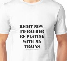 Right Now, I'd Rather Be Playing With My Trains - Black Text Unisex T-Shirt