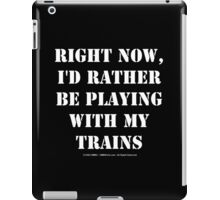 Right Now, I'd Rather Be Playing With My Trains - White Text iPad Case/Skin