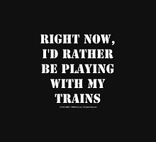 Right Now, I'd Rather Be Playing With My Trains - White Text Unisex T-Shirt