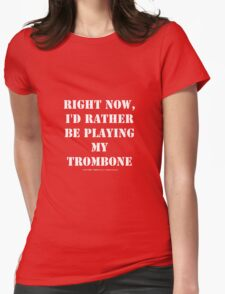 Right Now, I'd Rather Be Playing My Trombone - White Text Womens Fitted T-Shirt