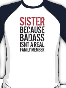 Fun 'Sister because Badass Isn't a Real Family Member' Tshirt, Accessories and Gifts T-Shirt