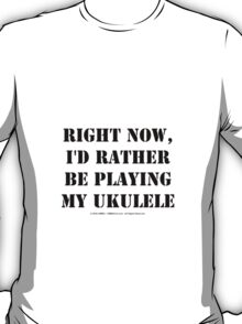Right Now, I'd Rather Be Playing My Ukulele - Black Text T-Shirt
