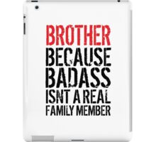 Fun 'Brother because Badass Isn't a Real Family Member' Tshirt, Accessories and Gifts iPad Case/Skin