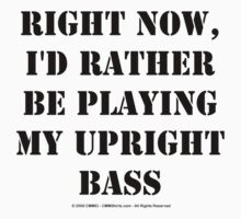 Right Now, I'd Rather Be Playing My Upright Bass - Black Text T-Shirt